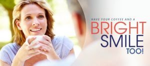 """A banner of a woman holding her coffee cup with text that reads """"Have Your Coffee and a Bright Smile too"""""""